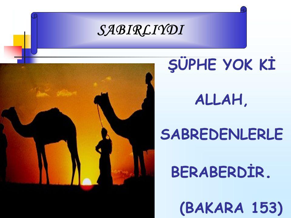 ŞÜPHE YOK Kİ ALLAH, SABREDENLERLE BERABERDİR. (BAKARA 153) SABIRLIYDI
