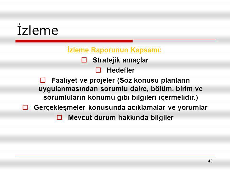 43 İzleme İzleme Raporunun Kapsamı:  Stratejik amaçlar  Hedefler  Faaliyet ve projeler (Söz konusu planların uygulanmasından sorumlu daire, bölüm,