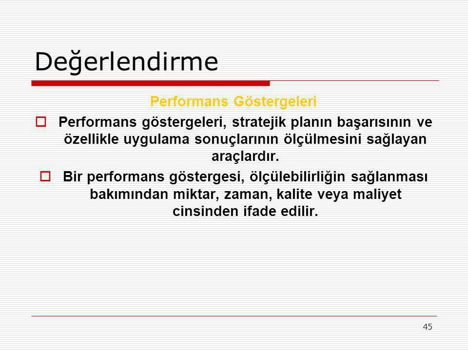 45 Değerlendirme Performans Göstergeleri  Performans göstergeleri, stratejik planın başarısının ve özellikle uygulama sonuçlarının ölçülmesini sağlay