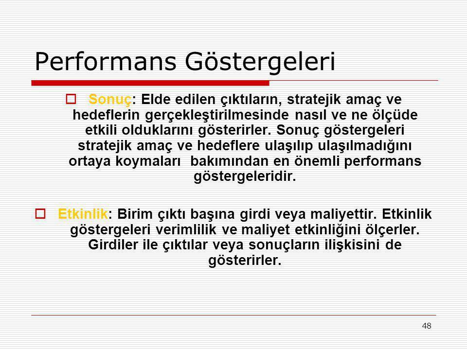 48 Performans Göstergeleri  Sonuç: Elde edilen çıktıların, stratejik amaç ve hedeflerin gerçekleştirilmesinde nasıl ve ne ölçüde etkili olduklarını g