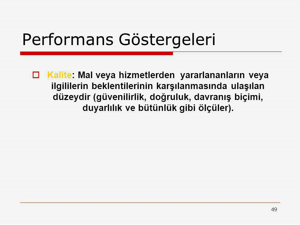 49 Performans Göstergeleri  Kalite: Mal veya hizmetlerden yararlananların veya ilgililerin beklentilerinin karşılanmasında ulaşılan düzeydir (güvenil
