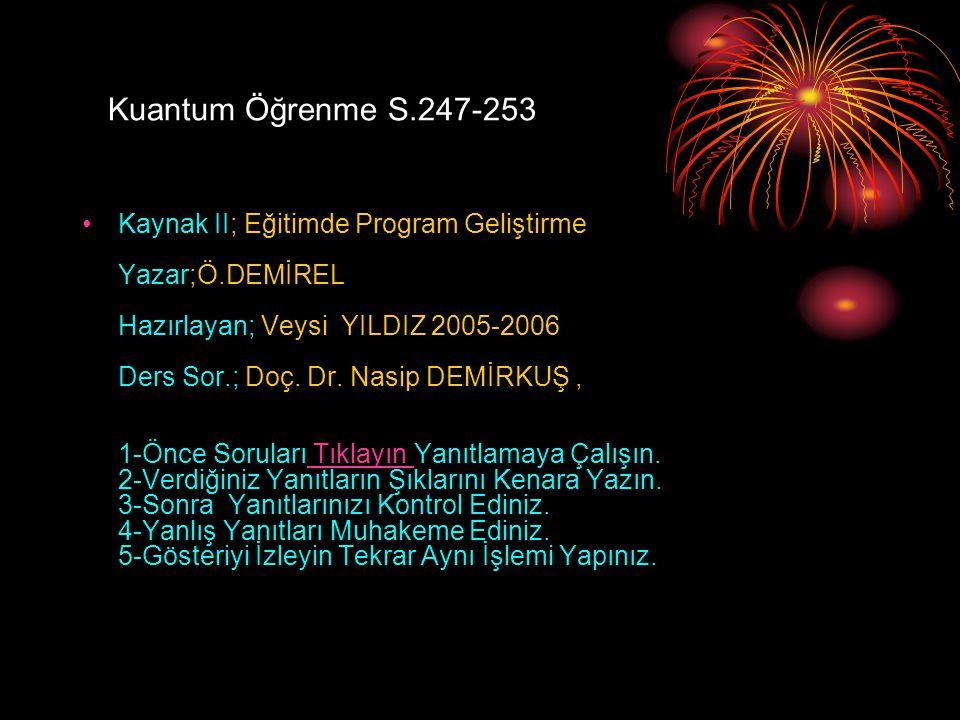 Kuantum Öğrenme S.247-253 Kaynak II; Eğitimde Program Geliştirme Yazar;Ö.DEMİREL Hazırlayan; Veysi YILDIZ 2005-2006 Ders Sor.; Doç. Dr. Nasip DEMİRKUŞ
