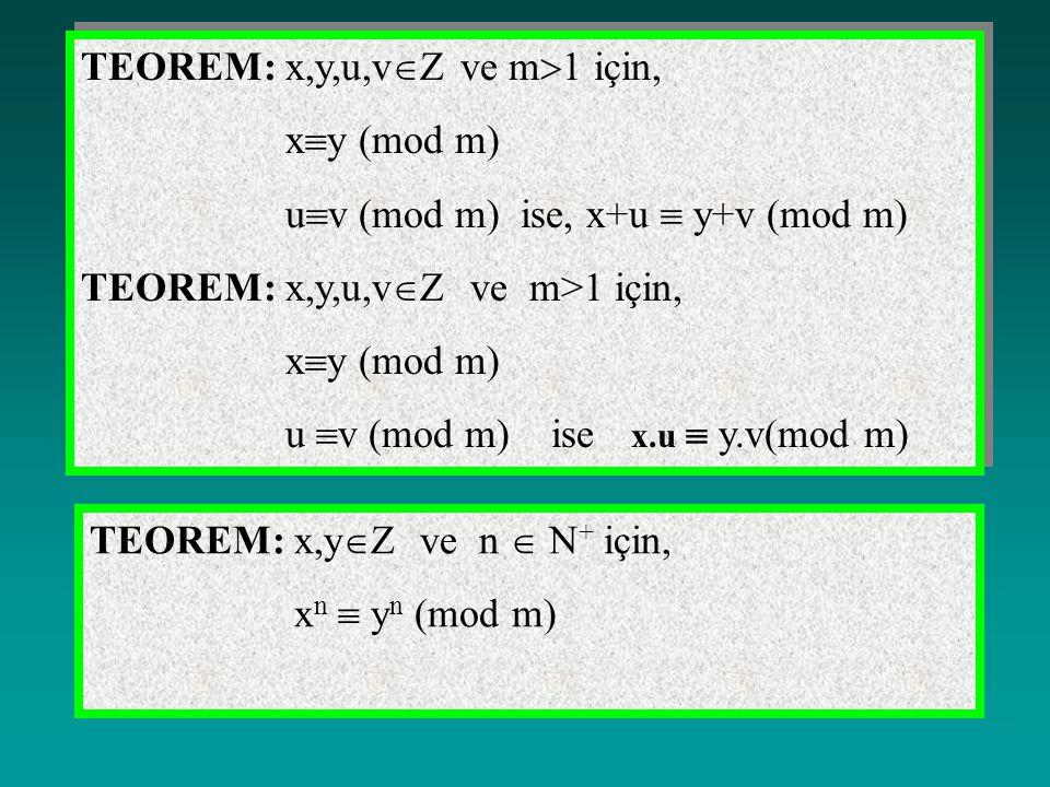 TEOREM: x,y,u,v  Z ve m  1 için, x  y (mod m) u  v (mod m) ise, x+u  y+v (mod m) TEOREM: x,y,u,v  Z ve m>1 için, x  y (mod m) u  v (mod m) ise x.u  y.v(mod m) TEOREM: x,y,u,v  Z ve m  1 için, x  y (mod m) u  v (mod m) ise, x+u  y+v (mod m) TEOREM: x,y,u,v  Z ve m>1 için, x  y (mod m) u  v (mod m) ise x.u  y.v(mod m) TEOREM: x,y  Z ve n  N + için, x n  y n (mod m)