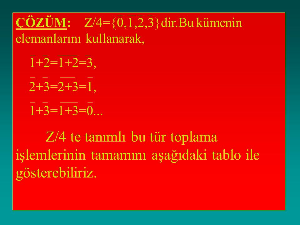 ÇÖZÜM: Z/4={0,1,2,3}dir.Bu kümenin elemanlarını kullanarak, 1+2=1+2=3, 2+3=2+3=1, 1+3=1+3=0...