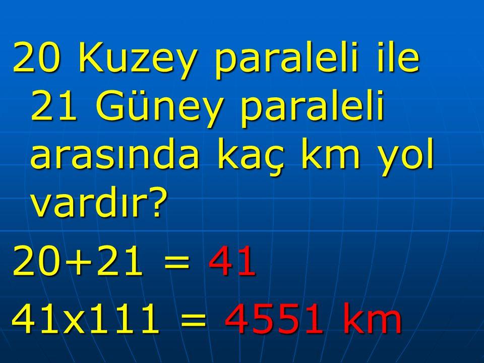 20 Kuzey paraleli ile 21 Güney paraleli arasında kaç km yol vardır? 20+21 = 41 41x111 = 4551 km