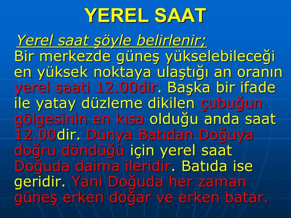 YEREL SAAT Yerel saat şöyle belirlenir; Bir merkezde güneş yükselebileceği en yüksek noktaya ulaştığı an oranın yerel saati 12.00dir. Başka bir ifade