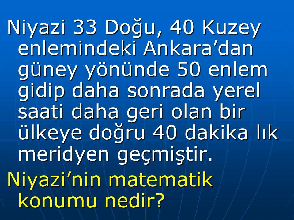 Niyazi 33 Doğu, 40 Kuzey enlemindeki Ankara'dan güney yönünde 50 enlem gidip daha sonrada yerel saati daha geri olan bir ülkeye doğru 40 dakika lık me