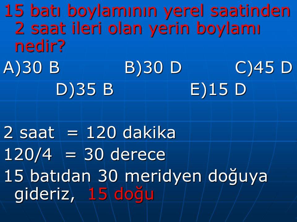 15 batı boylamının yerel saatinden 2 saat ileri olan yerin boylamı nedir? A)30 B B)30 D C)45 D D)35 B E)15 D 2 saat = 120 dakika 120/4 = 30 derece 15