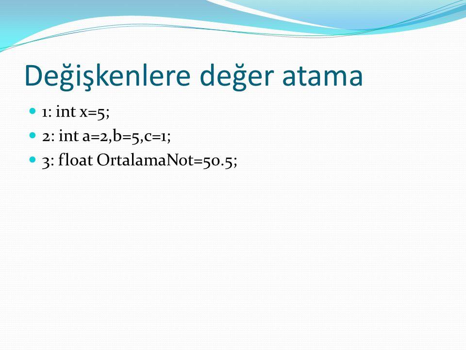 Değişkenlere değer atama 1: int x=5; 2: int a=2,b=5,c=1; 3: float OrtalamaNot=50.5;