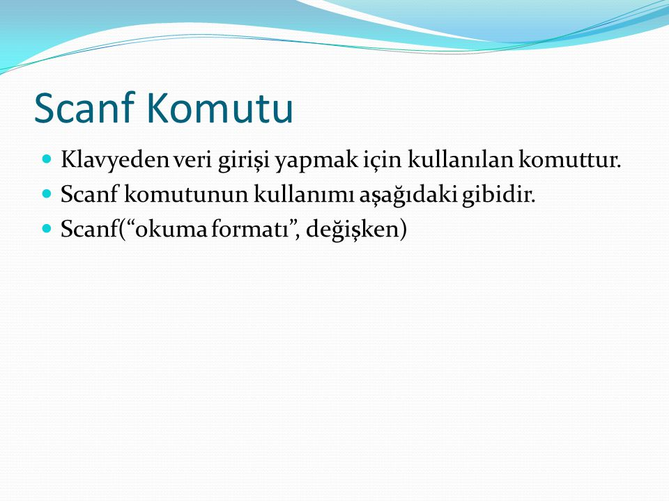 """Scanf Komutu Klavyeden veri girişi yapmak için kullanılan komuttur. Scanf komutunun kullanımı aşağıdaki gibidir. Scanf(""""okuma formatı"""", değişken)"""