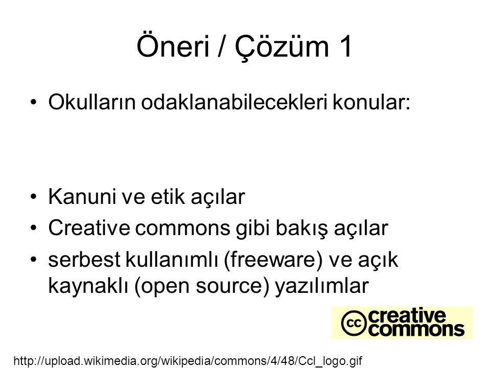Öneri / Çözüm 1 Okulların odaklanabilecekleri konular: Kanuni ve etik açılar Creative commons gibi bakış açılar serbest kullanımlı (freeware) ve açık kaynaklı (open source) yazılımlar http://upload.wikimedia.org/wikipedia/commons/4/48/Ccl_logo.gif