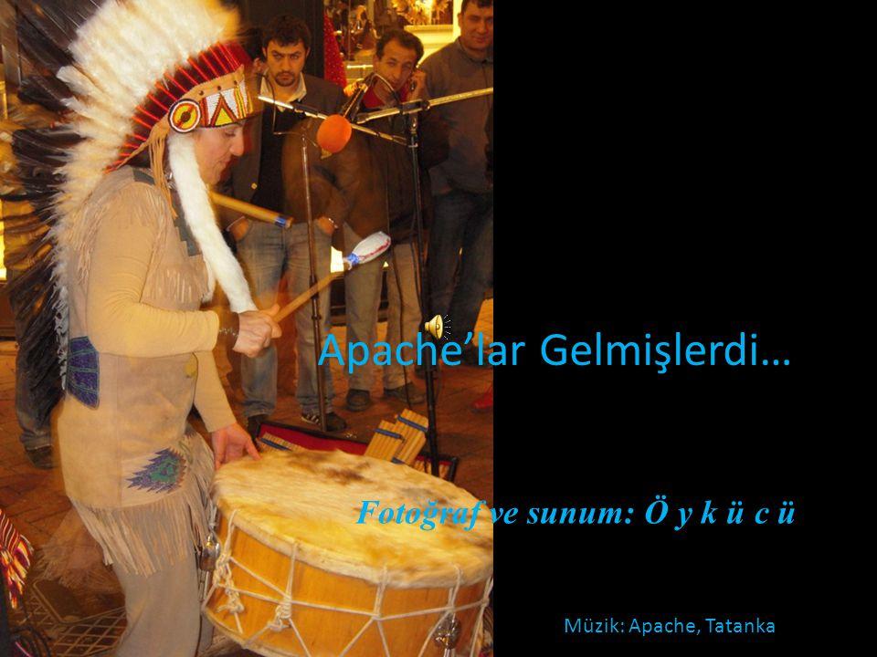 Müzik: Apache, Tatanka Fotoğraf ve sunum: Ö y k ü c ü Apache'lar Gelmişlerdi…
