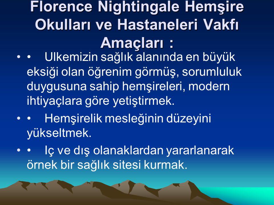 Florence Nightingale Hemşire Okulları ve Hastaneleri Vakfı Amaçları : Ulkemizin sağlık alanında en büyük eksiği olan öğrenim görmüş, sorumluluk duygus