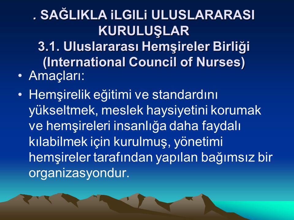 . SAĞLIKLA iLGlLi ULUSLARARASI KURULUŞLAR 3.1. Uluslararası Hemşireler Birliği (International Council of Nurses) Amaçları: Hemşirelik eğitimi ve stand