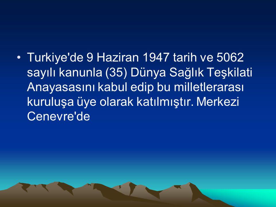 Turkiye'de 9 Haziran 1947 tarih ve 5062 sayılı kanunla (35) Dünya Sağlık Teşkilati Anayasasını kabul edip bu milletlerarası kuruluşa üye olarak katılm