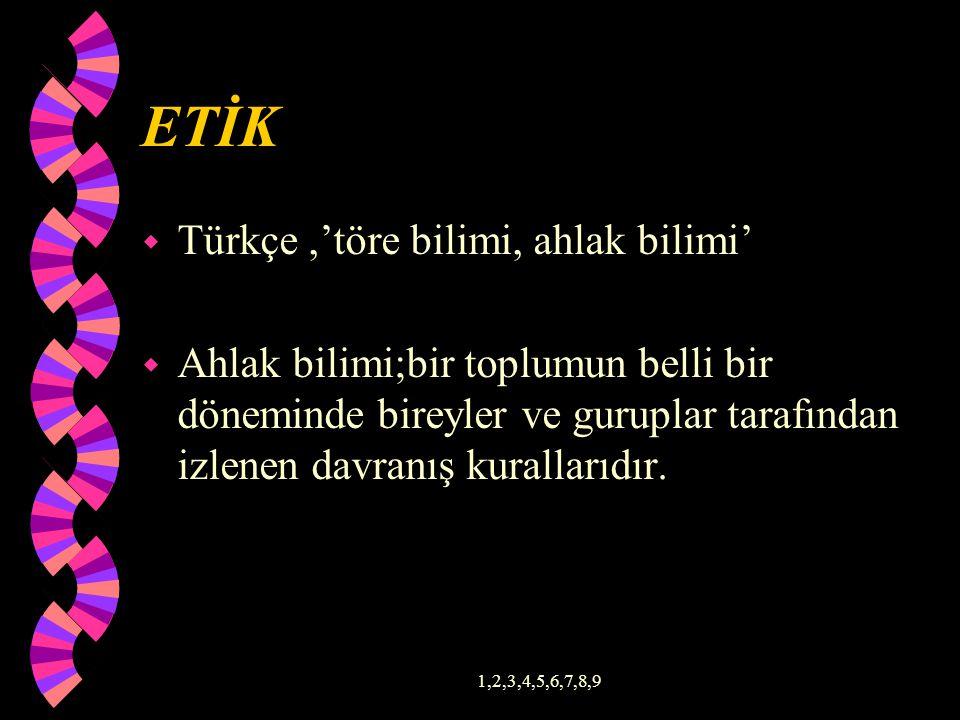 ETİK w Türkçe,'töre bilimi, ahlak bilimi' w Ahlak bilimi;bir toplumun belli bir döneminde bireyler ve guruplar tarafından izlenen davranış kurallarıdır.