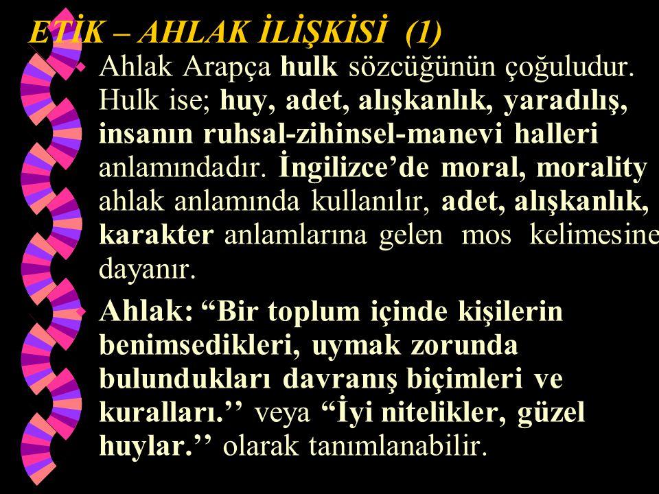 ETİK – AHLAK İLİŞKİSİ (1) w Ahlak Arapça hulk sözcüğünün çoğuludur.
