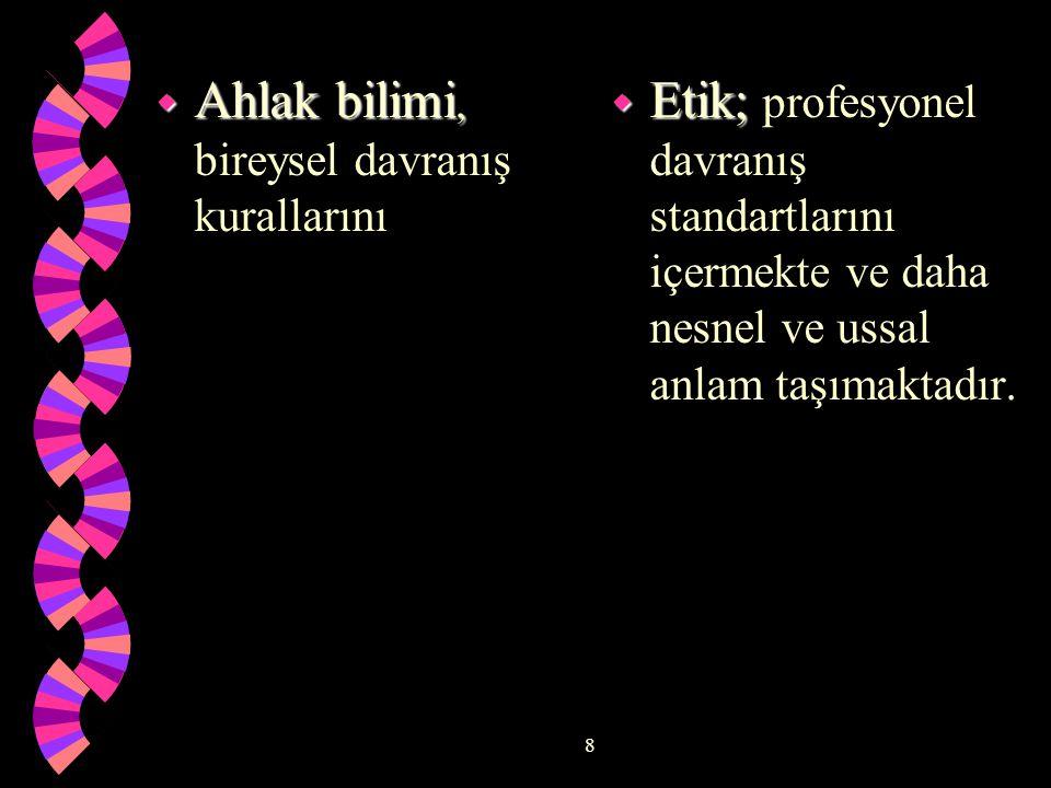 8 w Ahlak bilimi, w Ahlak bilimi, bireysel davranış kurallarını w Etik; w Etik; profesyonel davranış standartlarını içermekte ve daha nesnel ve ussal anlam taşımaktadır.