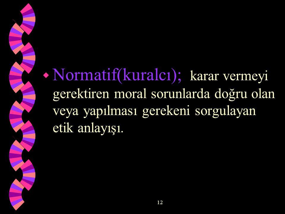 12 w Normatif(kuralcı); karar vermeyi gerektiren moral sorunlarda doğru olan veya yapılması gerekeni sorgulayan etik anlayışı.