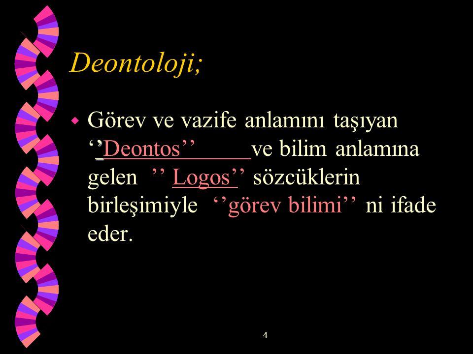 4 Deontoloji; ' w Görev ve vazife anlamını taşıyan ''Deontos'' ve bilim anlamına gelen '' Logos'' sözcüklerin birleşimiyle ''görev bilimi'' ni ifade eder.
