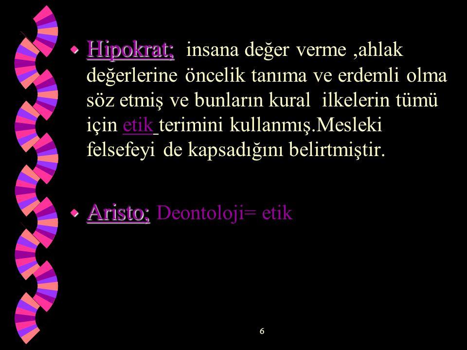 6 w Hipokrat; w Hipokrat; insana değer verme,ahlak değerlerine öncelik tanıma ve erdemli olma söz etmiş ve bunların kural ilkelerin tümü için etik terimini kullanmış.Mesleki felsefeyi de kapsadığını belirtmiştir.