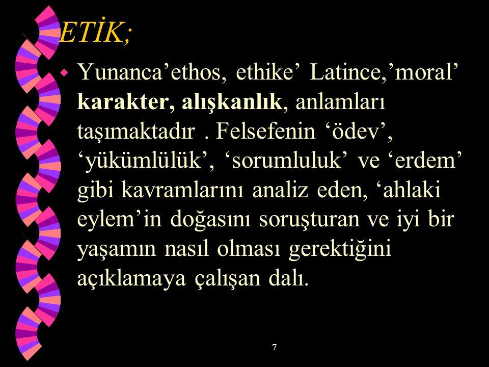 7 ETİK; w Yunanca'ethos, ethike' Latince,'moral' karakter, alışkanlık, anlamları taşımaktadır.