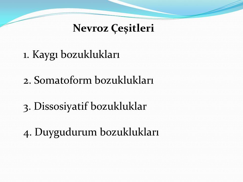 Nevroz Çeşitleri 1. Kaygı bozuklukları 2. Somatoform bozuklukları 3. Dissosiyatif bozukluklar 4. Duygudurum bozuklukları