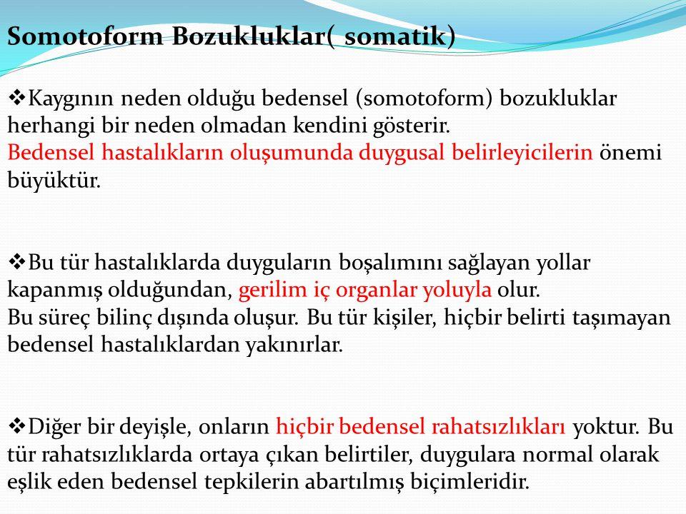 Somotoform Bozukluklar( somatik)  Kaygının neden olduğu bedensel (somotoform) bozukluklar herhangi bir neden olmadan kendini gösterir.