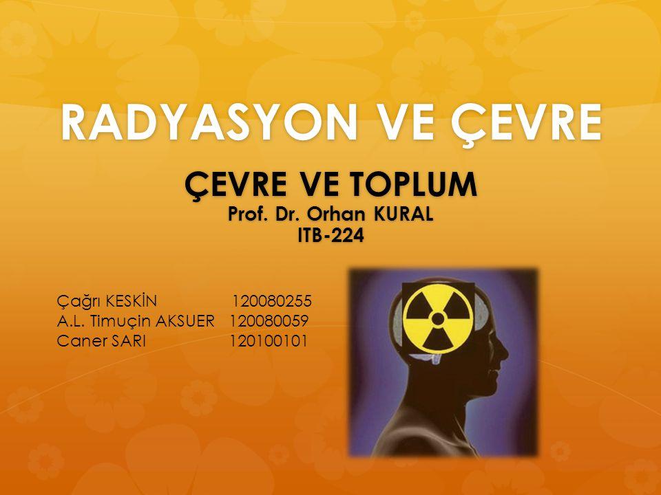 RADYASYON VE ÇEVRE ÇEVRE VE TOPLUM Prof. Dr. Orhan KURAL ITB-224 Çağrı KESKİN 120080255 A.L. Timuçin AKSUER 120080059 Caner SARI 120100101