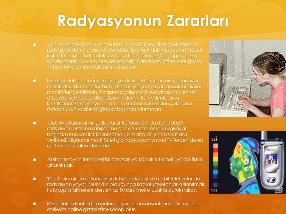 Radyasyonun Zararları  Vücut dengesi bozuluyor, Günde 8-10 saat geçirilen işyerlerindeki radyasyondan olumsuz etkilemekte. İşyerlerindeki radyasyon,