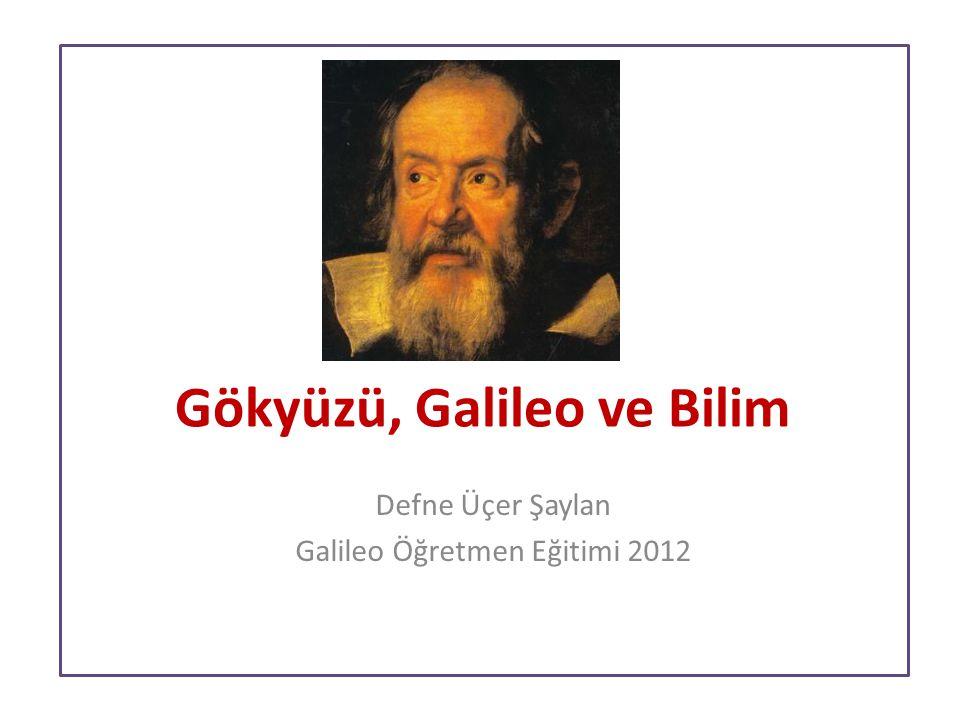 Gökyüzü, Galileo ve Bilim Defne Üçer Şaylan Galileo Öğretmen Eğitimi 2012