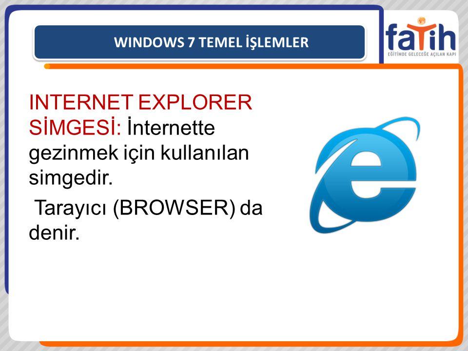 WINDOWS 7 TEMEL İŞLEMLER INTERNET EXPLORER SİMGESİ: İnternette gezinmek için kullanılan simgedir. Tarayıcı (BROWSER) da denir.