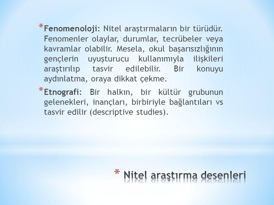 * Fenomenoloji: Nitel araştırmaların bir türüdür. Fenomenler olaylar, durumlar, tecrübeler veya kavramlar olabilir. Mesela, okul başarısızlığının genç