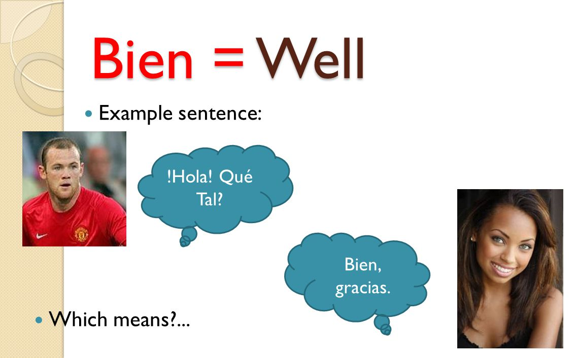 Bien = Well Example sentence: !Hola! Qué Tal? Bien, gracias. Which means?...