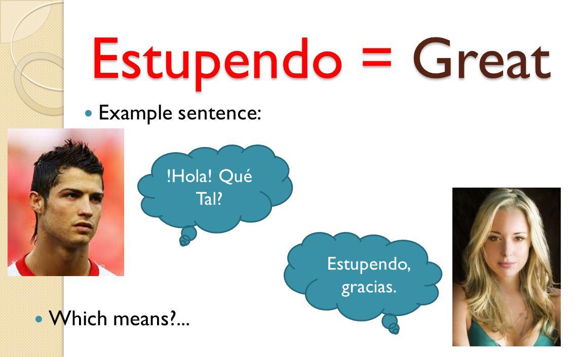 Estupendo = Great Example sentence: !Hola! Qué Tal? Estupendo, gracias. Which means?...
