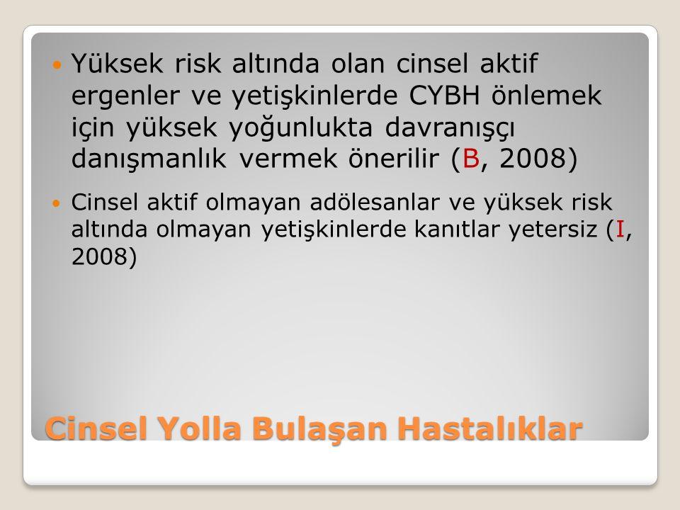 Cinsel Yolla Bulaşan Hastalıklar Yüksek risk altında olan cinsel aktif ergenler ve yetişkinlerde CYBH önlemek için yüksek yoğunlukta davranışçı danışmanlık vermek önerilir (B, 2008) Cinsel aktif olmayan adölesanlar ve yüksek risk altında olmayan yetişkinlerde kanıtlar yetersiz (I, 2008)