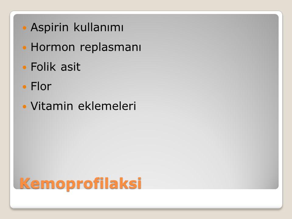 Kemoprofilaksi Aspirin kullanımı Hormon replasmanı Folik asit Flor Vitamin eklemeleri