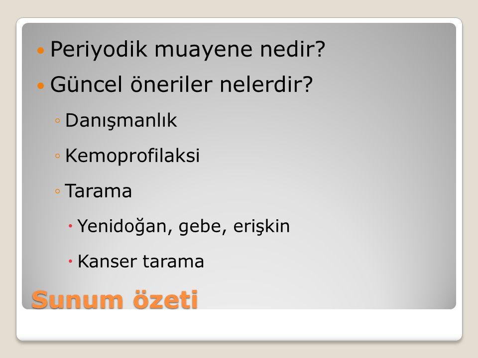 Sunum özeti Periyodik muayene nedir? Güncel öneriler nelerdir? ◦Danışmanlık ◦Kemoprofilaksi ◦Tarama  Yenidoğan, gebe, erişkin  Kanser tarama