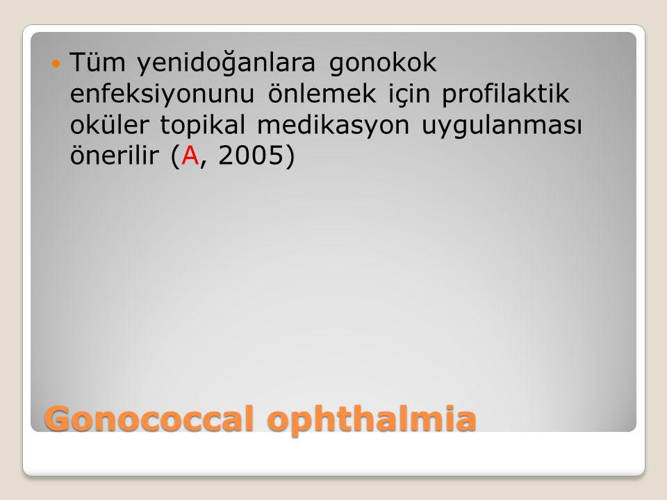 Gonococcal ophthalmia Tüm yenidoğanlara gonokok enfeksiyonunu önlemek için profilaktik oküler topikal medikasyon uygulanması önerilir (A, 2005)