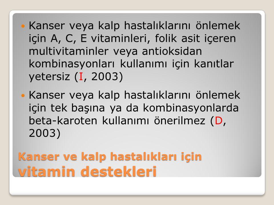 Kanser ve kalp hastalıkları için vitamin destekleri Kanser veya kalp hastalıklarını önlemek için A, C, E vitaminleri, folik asit içeren multivitaminler veya antioksidan kombinasyonları kullanımı için kanıtlar yetersiz (I, 2003) Kanser veya kalp hastalıklarını önlemek için tek başına ya da kombinasyonlarda beta-karoten kullanımı önerilmez (D, 2003)
