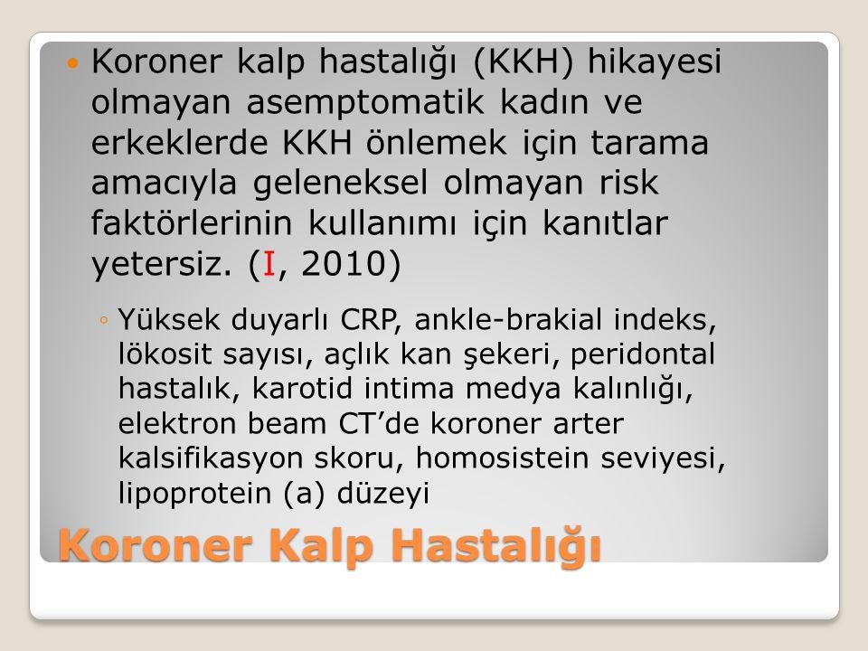 Koroner Kalp Hastalığı Koroner kalp hastalığı (KKH) hikayesi olmayan asemptomatik kadın ve erkeklerde KKH önlemek için tarama amacıyla geleneksel olmayan risk faktörlerinin kullanımı için kanıtlar yetersiz.