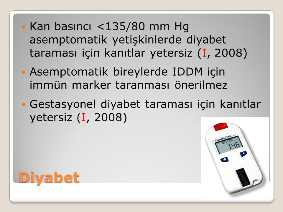 Diyabet Kan basıncı <135/80 mm Hg asemptomatik yetişkinlerde diyabet taraması için kanıtlar yetersiz (I, 2008) Asemptomatik bireylerde IDDM için immün marker taranması önerilmez Gestasyonel diyabet taraması için kanıtlar yetersiz (I, 2008)