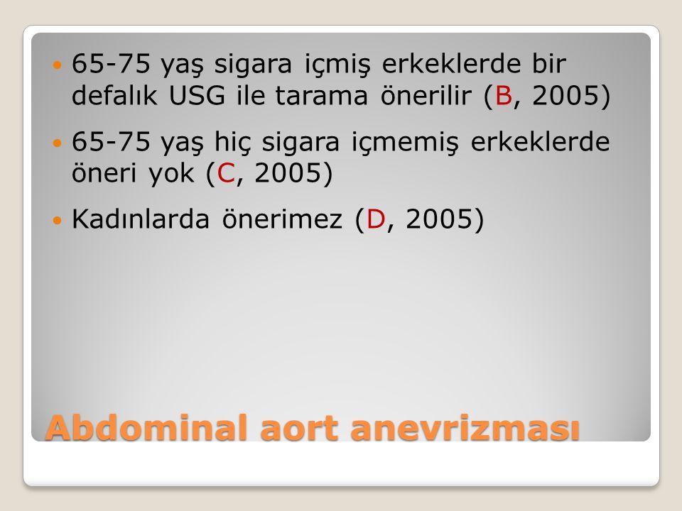 Abdominal aort anevrizması 65-75 yaş sigara içmiş erkeklerde bir defalık USG ile tarama önerilir (B, 2005) 65-75 yaş hiç sigara içmemiş erkeklerde öneri yok (C, 2005) Kadınlarda önerimez (D, 2005)