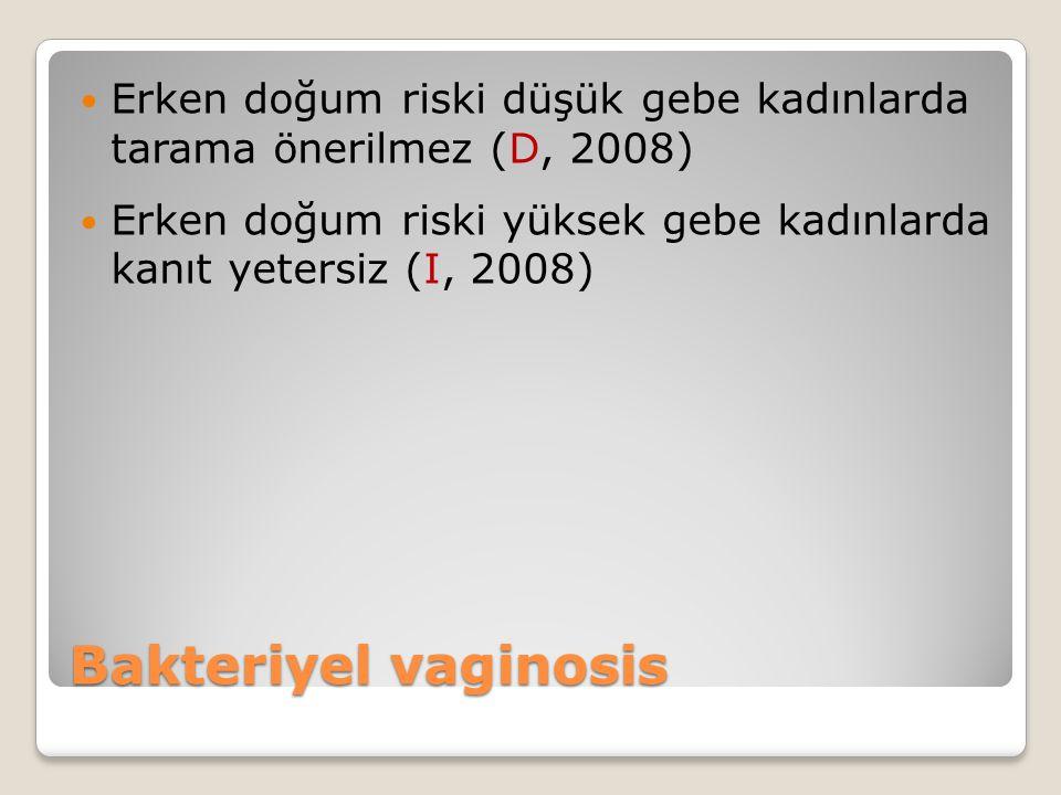 Bakteriyel vaginosis Erken doğum riski düşük gebe kadınlarda tarama önerilmez (D, 2008) Erken doğum riski yüksek gebe kadınlarda kanıt yetersiz (I, 2008)