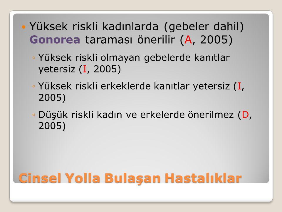 Cinsel Yolla Bulaşan Hastalıklar Yüksek riskli kadınlarda (gebeler dahil) Gonorea taraması önerilir (A, 2005) ◦Yüksek riskli olmayan gebelerde kanıtlar yetersiz (I, 2005) ◦Yüksek riskli erkeklerde kanıtlar yetersiz (I, 2005) ◦Düşük riskli kadın ve erkelerde önerilmez (D, 2005)