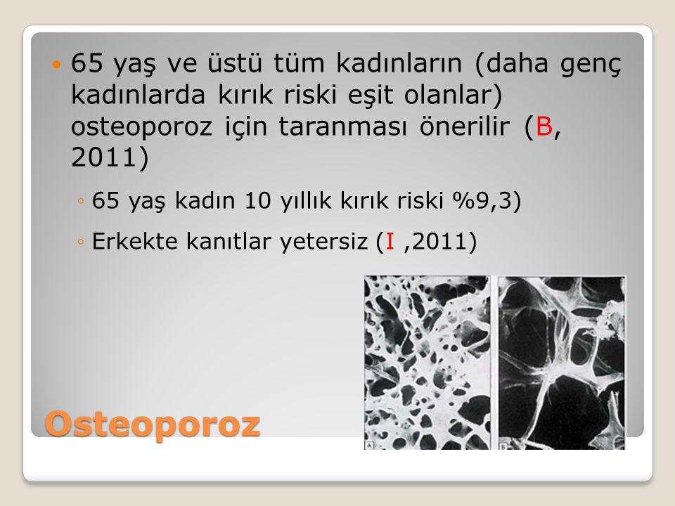 Osteoporoz 65 yaş ve üstü tüm kadınların (daha genç kadınlarda kırık riski eşit olanlar) osteoporoz için taranması önerilir (B, 2011) ◦65 yaş kadın 10 yıllık kırık riski %9,3) ◦Erkekte kanıtlar yetersiz (I,2011)
