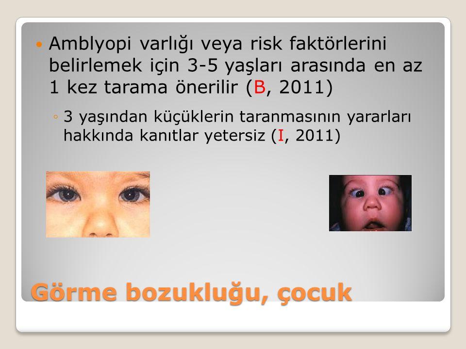 Görme bozukluğu, çocuk Amblyopi varlığı veya risk faktörlerini belirlemek için 3-5 yaşları arasında en az 1 kez tarama önerilir (B, 2011) ◦3 yaşından küçüklerin taranmasının yararları hakkında kanıtlar yetersiz (I, 2011)