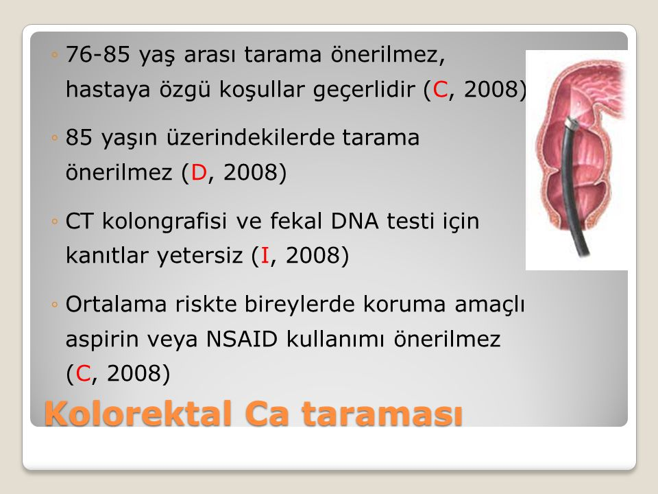 ◦76-85 yaş arası tarama önerilmez, hastaya özgü koşullar geçerlidir (C, 2008) ◦85 yaşın üzerindekilerde tarama önerilmez (D, 2008) ◦CT kolongrafisi ve