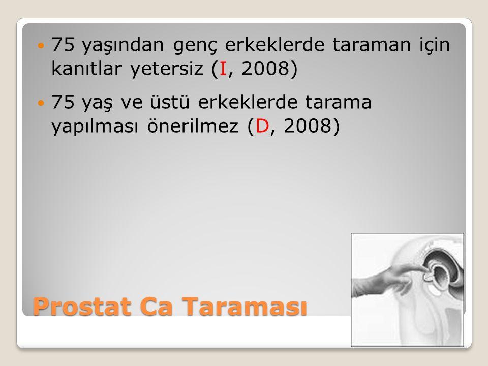Prostat Ca Taraması 75 yaşından genç erkeklerde taraman için kanıtlar yetersiz (I, 2008) 75 yaş ve üstü erkeklerde tarama yapılması önerilmez (D, 2008)