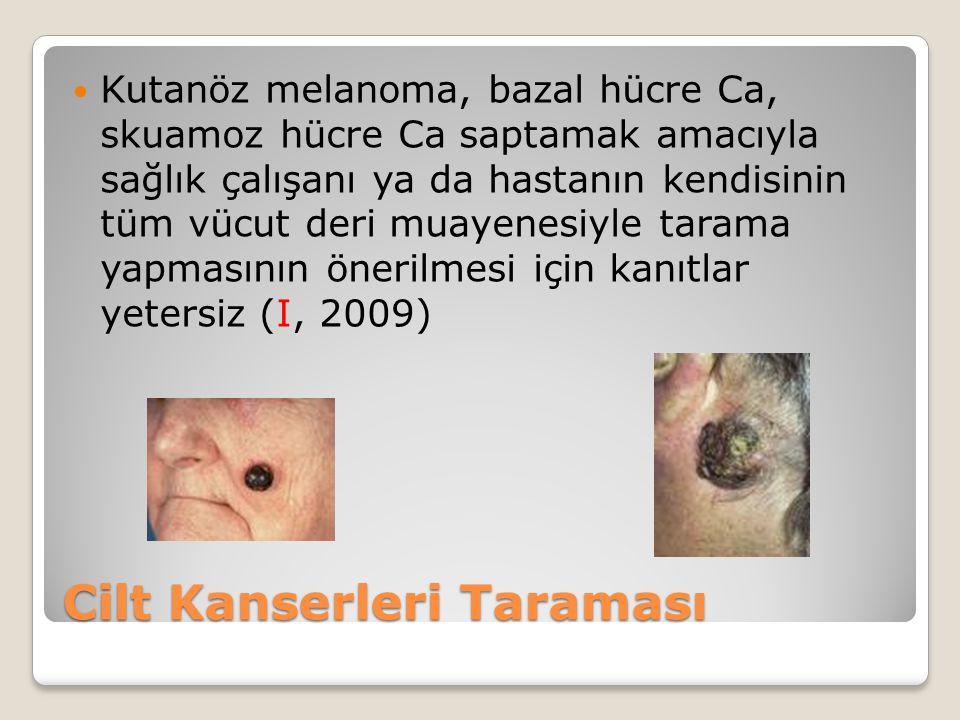 Cilt Kanserleri Taraması Kutanöz melanoma, bazal hücre Ca, skuamoz hücre Ca saptamak amacıyla sağlık çalışanı ya da hastanın kendisinin tüm vücut deri muayenesiyle tarama yapmasının önerilmesi için kanıtlar yetersiz (I, 2009)